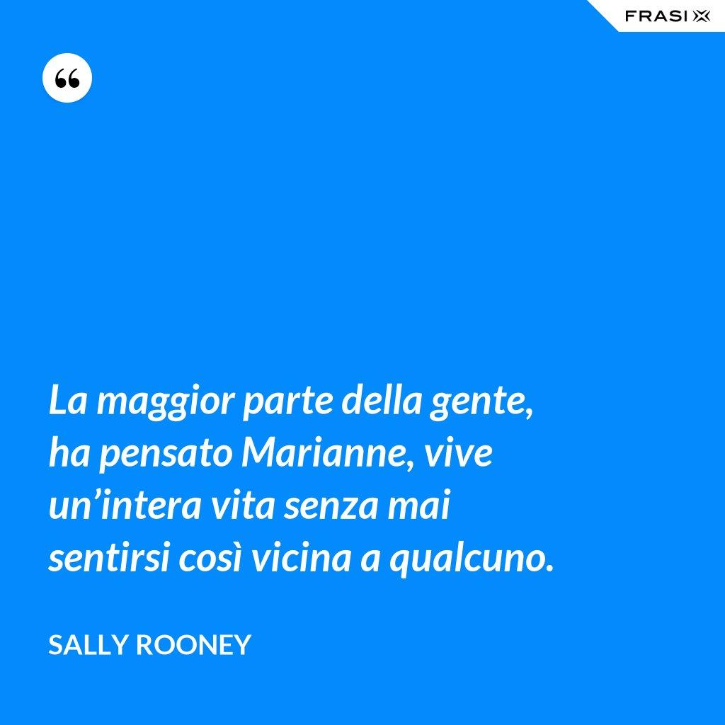 La maggior parte della gente, ha pensato Marianne, vive un'intera vita senza mai sentirsi così vicina a qualcuno. - Sally Rooney