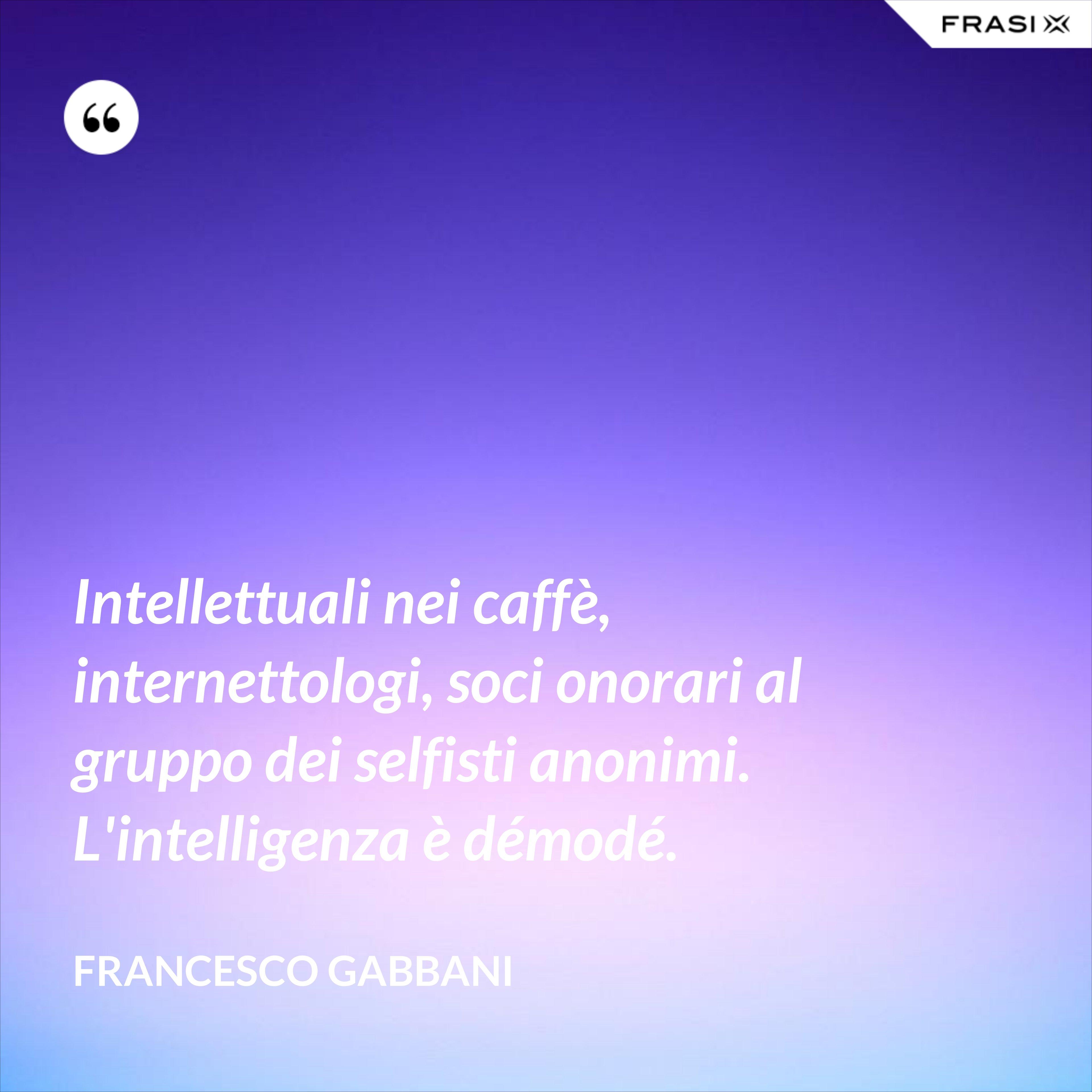 Intellettuali nei caffè, internettologi, soci onorari al gruppo dei selfisti anonimi. L'intelligenza è démodé. - Francesco Gabbani