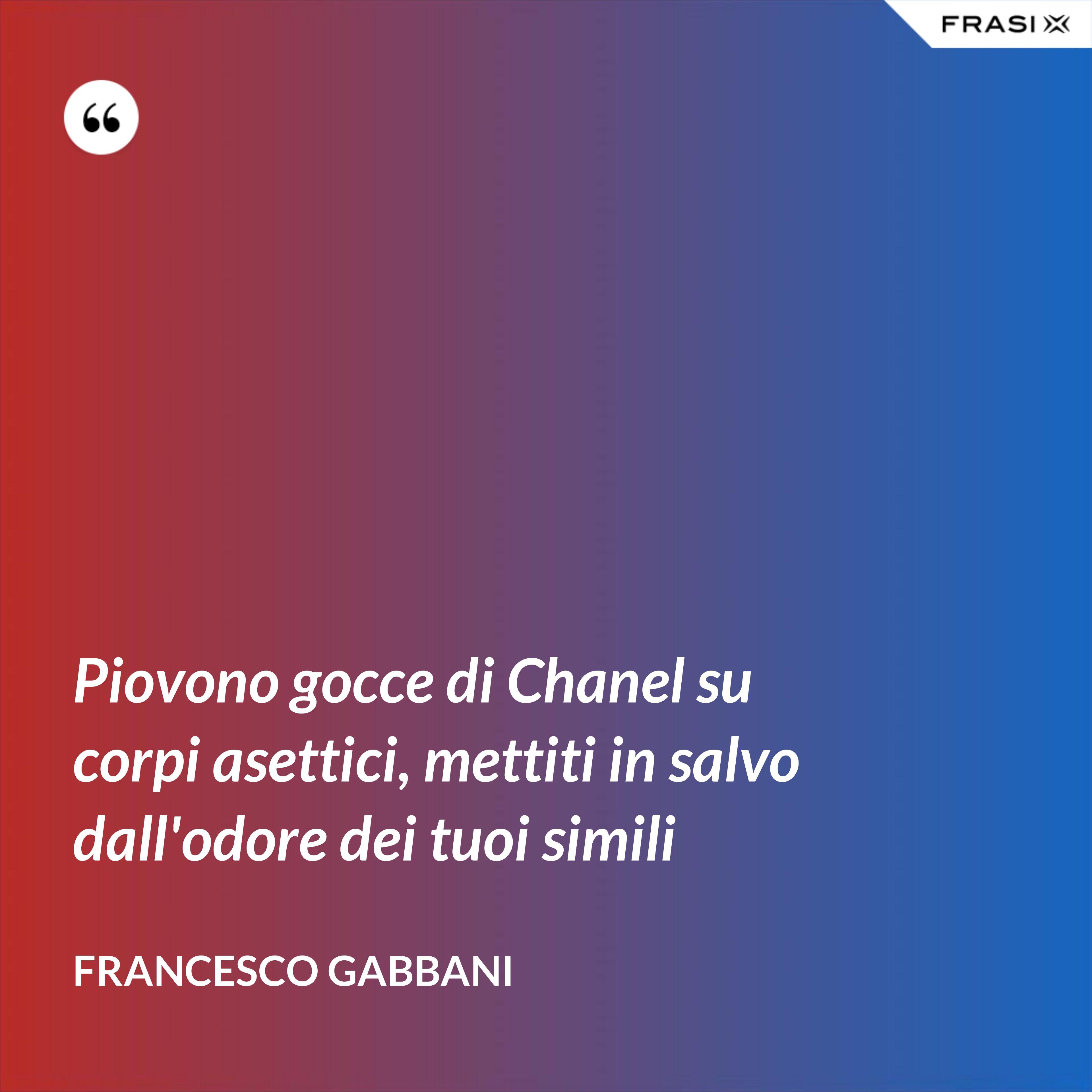 Piovono gocce di Chanel su corpi asettici, mettiti in salvo dall'odore dei tuoi simili - Francesco Gabbani