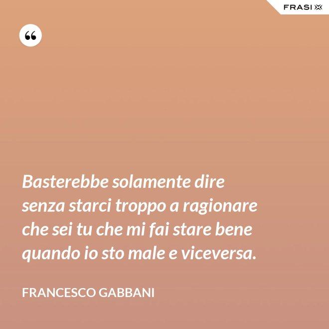 Basterebbe solamente dire senza starci troppo a ragionare che sei tu che mi fai stare bene quando io sto male e viceversa. - Francesco Gabbani