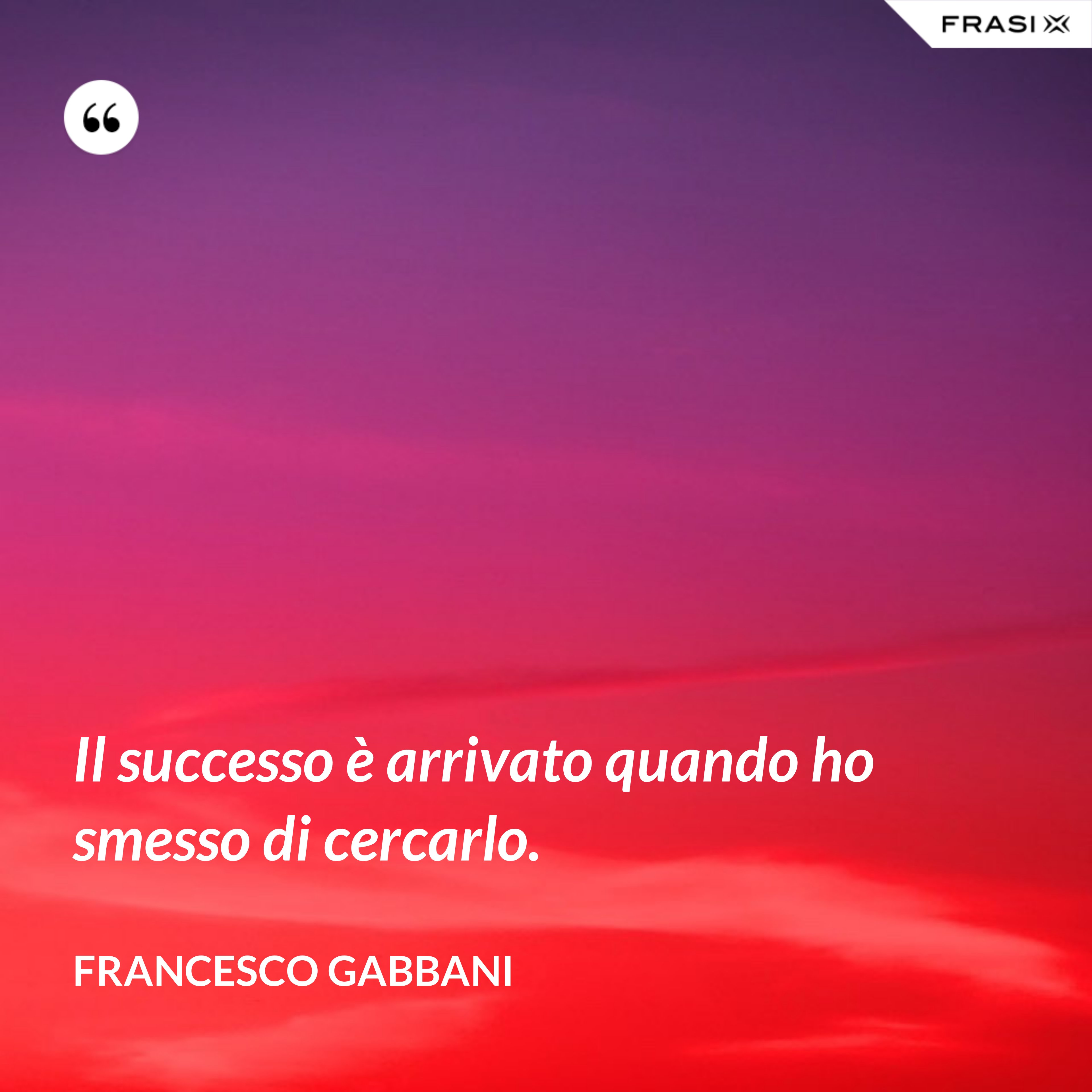 Il successo è arrivato quando ho smesso di cercarlo. - Francesco Gabbani