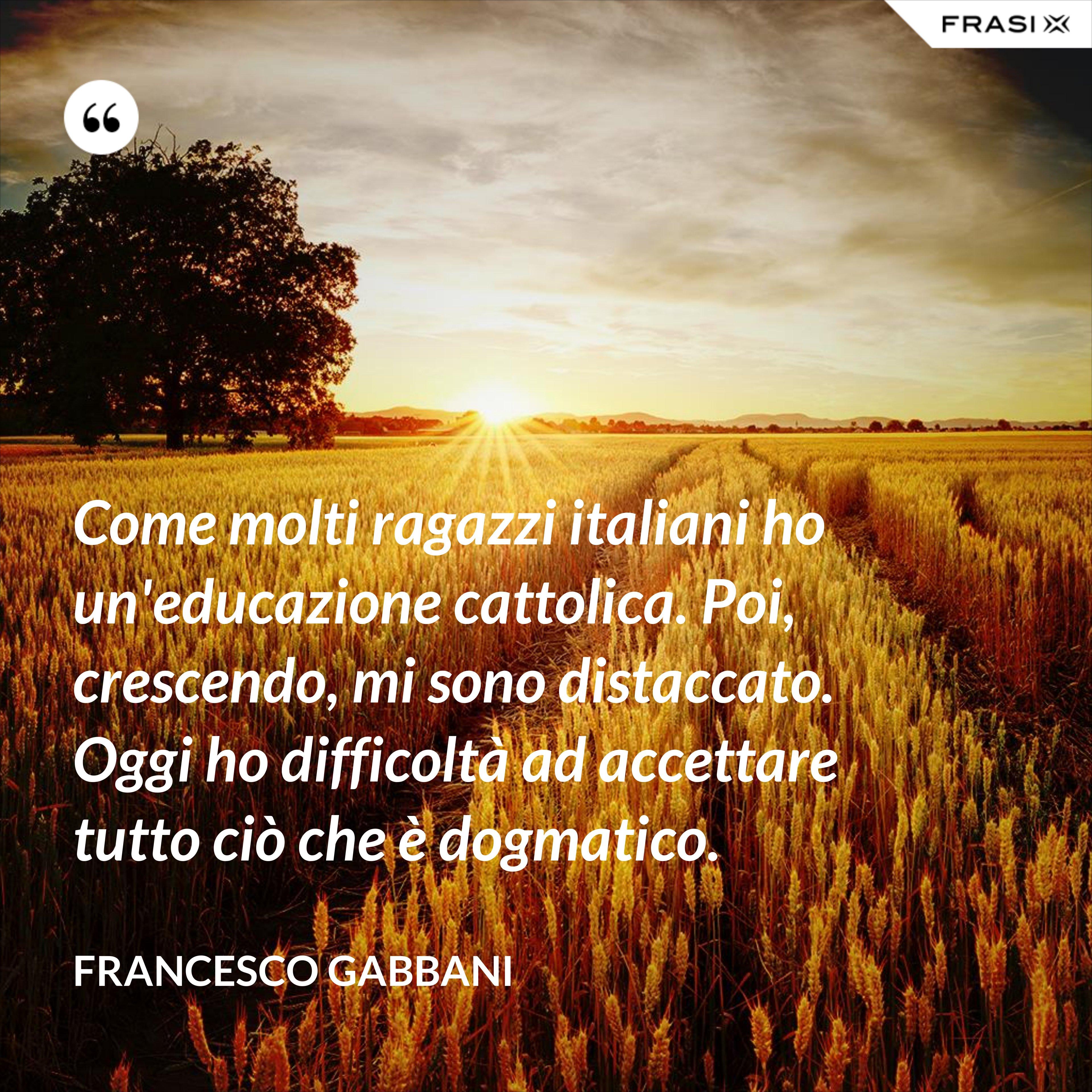 Come molti ragazzi italiani ho un'educazione cattolica. Poi, crescendo, mi sono distaccato. Oggi ho difficoltà ad accettare tutto ciò che è dogmatico. - Francesco Gabbani