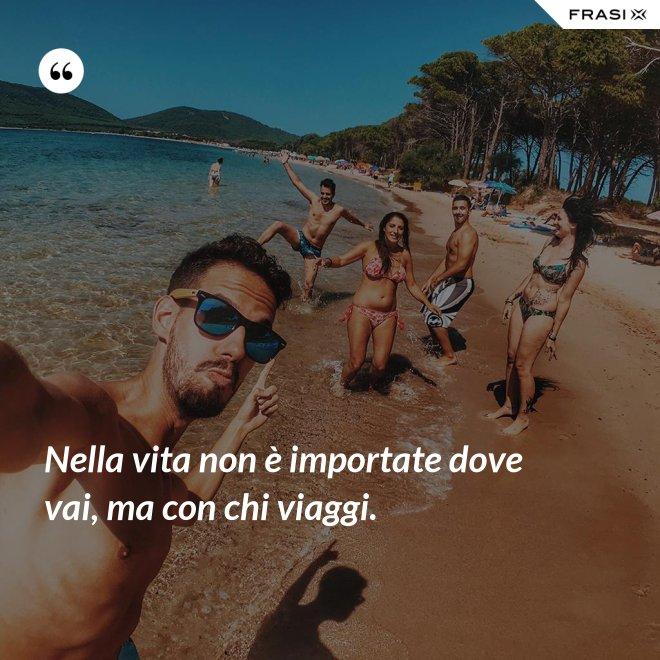 Nella vita non è importate dove vai, ma con chi viaggi. - Anonimo