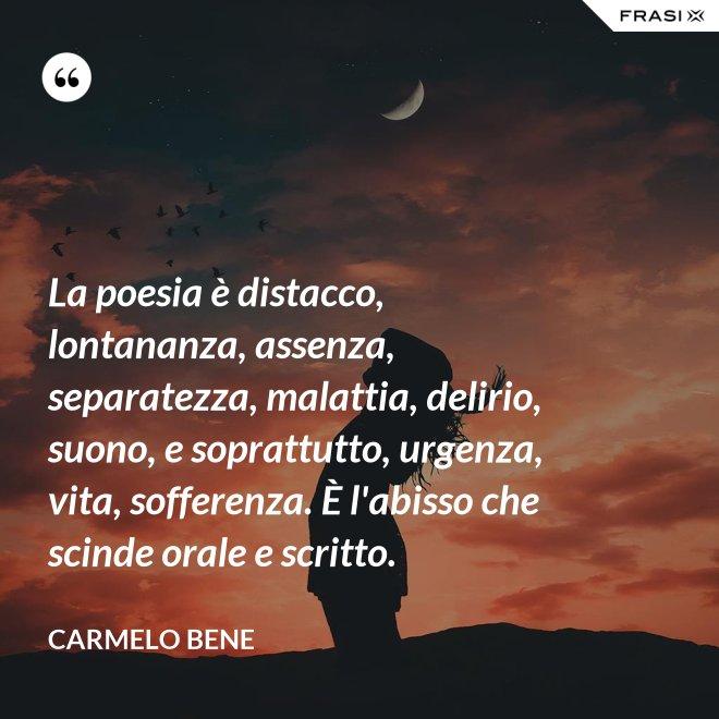 La poesia è distacco, lontananza, assenza, separatezza, malattia, delirio, suono, e soprattutto, urgenza, vita, sofferenza. È l'abisso che scinde orale e scritto. - Carmelo Bene