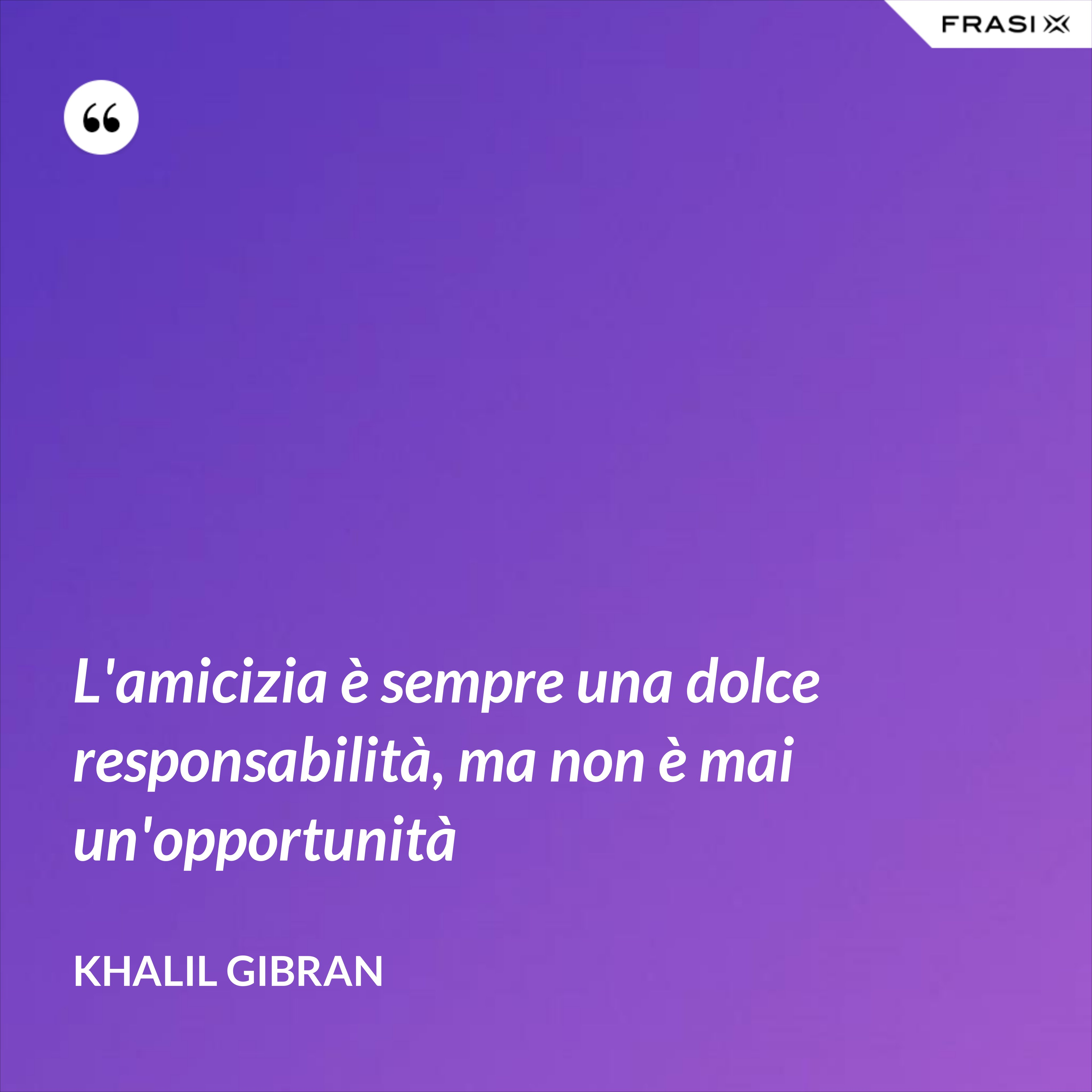 L'amicizia è sempre una dolce responsabilità, ma non è mai un'opportunità - Khalil Gibran