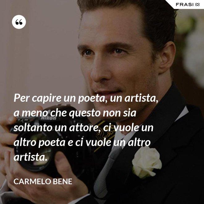 Per capire un poeta, un artista, a meno che questo non sia soltanto un attore, ci vuole un altro poeta e ci vuole un altro artista. - Carmelo Bene
