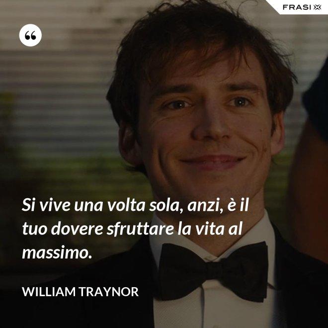 Si vive una volta sola, anzi, è il tuo dovere sfruttare la vita al massimo. - William Traynor