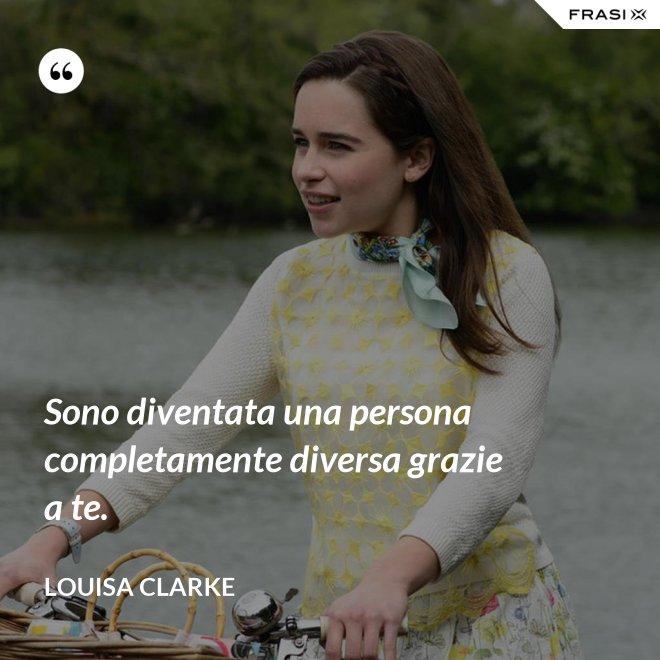 Sono diventata una persona completamente diversa grazie a te. - Louisa Clarke