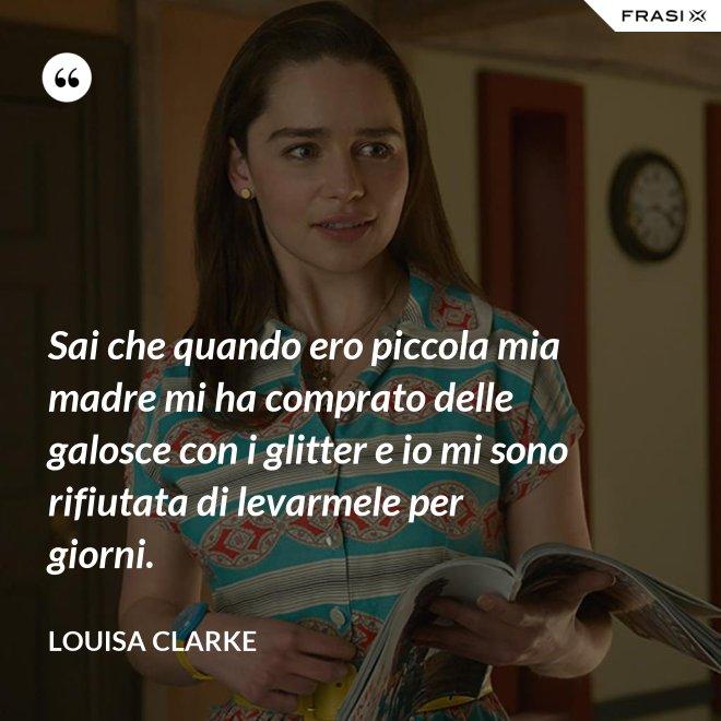 Sai che quando ero piccola mia madre mi ha comprato delle galosce con i glitter e io mi sono rifiutata di levarmele per giorni. - Louisa Clarke
