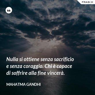 Nulla si ottiene senza sacrificio e senza coraggio. Chi è capace di soffrire alla fine vincerà. - Mahatma Gandhi
