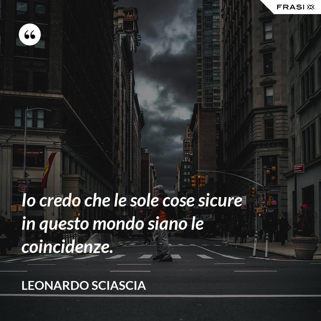 Io credo che le sole cose sicure in questo mondo siano le coincidenze. - Leonardo Sciascia