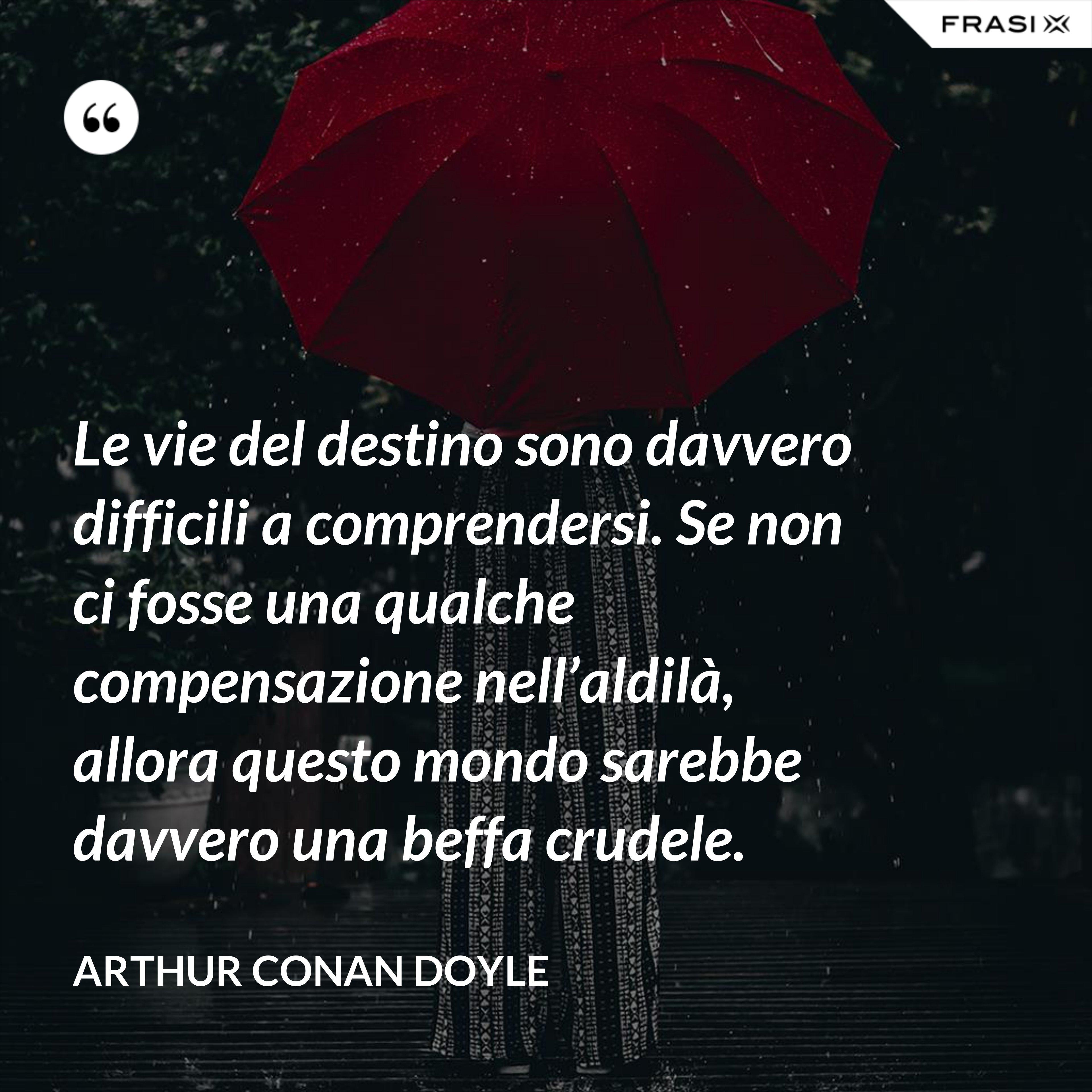 Le vie del destino sono davvero difficili a comprendersi. Se non ci fosse una qualche compensazione nell'aldilà, allora questo mondo sarebbe davvero una beffa crudele. - Arthur Conan Doyle