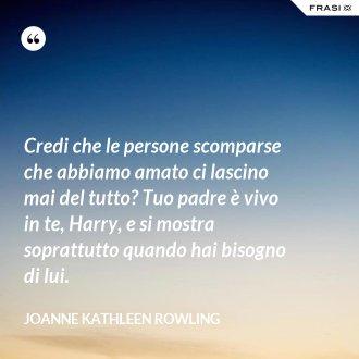 Credi che le persone scomparse che abbiamo amato ci lascino mai del tutto? Tuo padre è vivo in te, Harry, e si mostra soprattutto quando hai bisogno di lui.