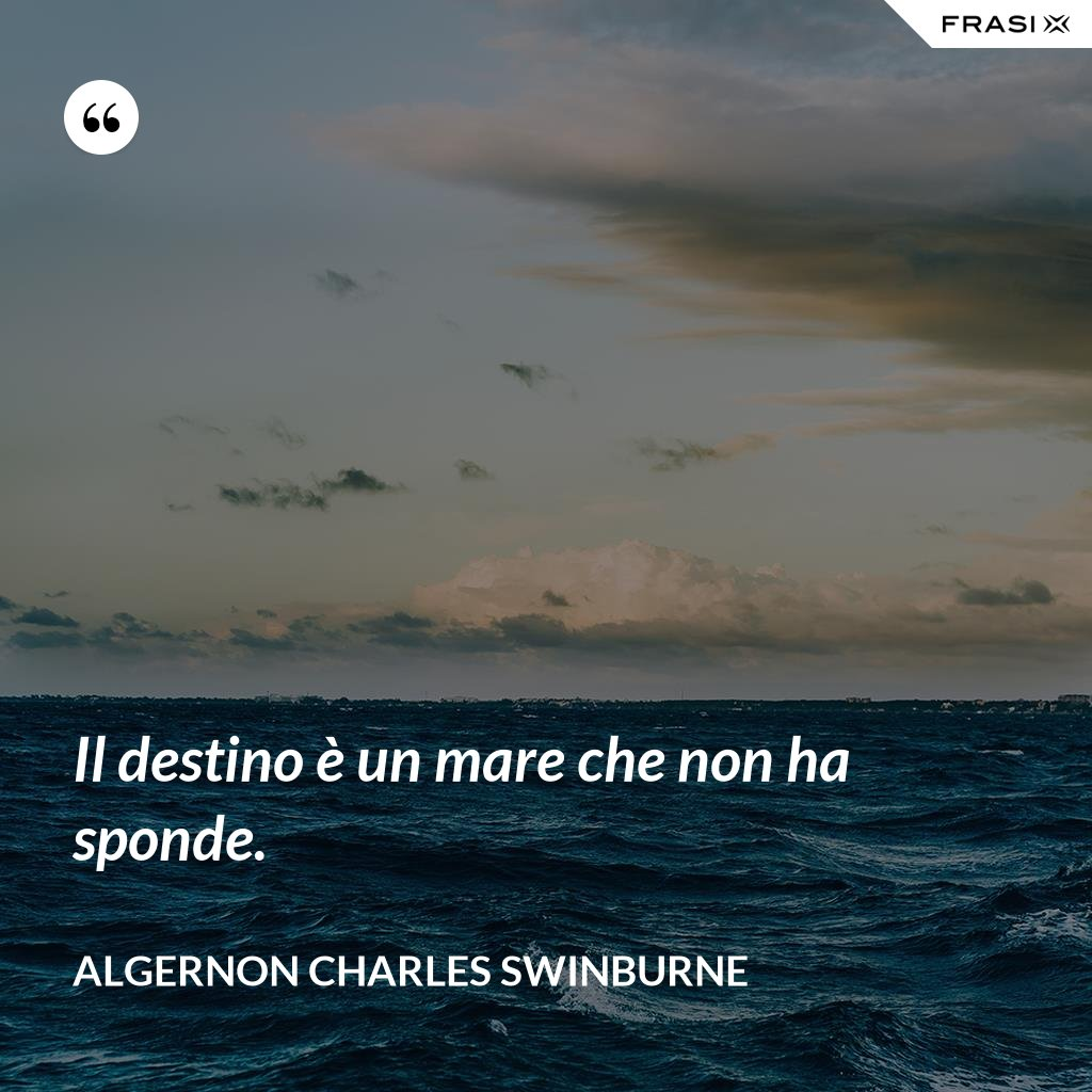 Il destino è un mare che non ha sponde. - Algernon Charles Swinburne