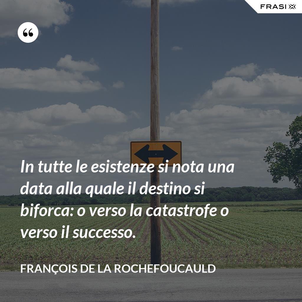 In tutte le esistenze si nota una data alla quale il destino si biforca: o verso la catastrofe o verso il successo. - François de La Rochefoucauld