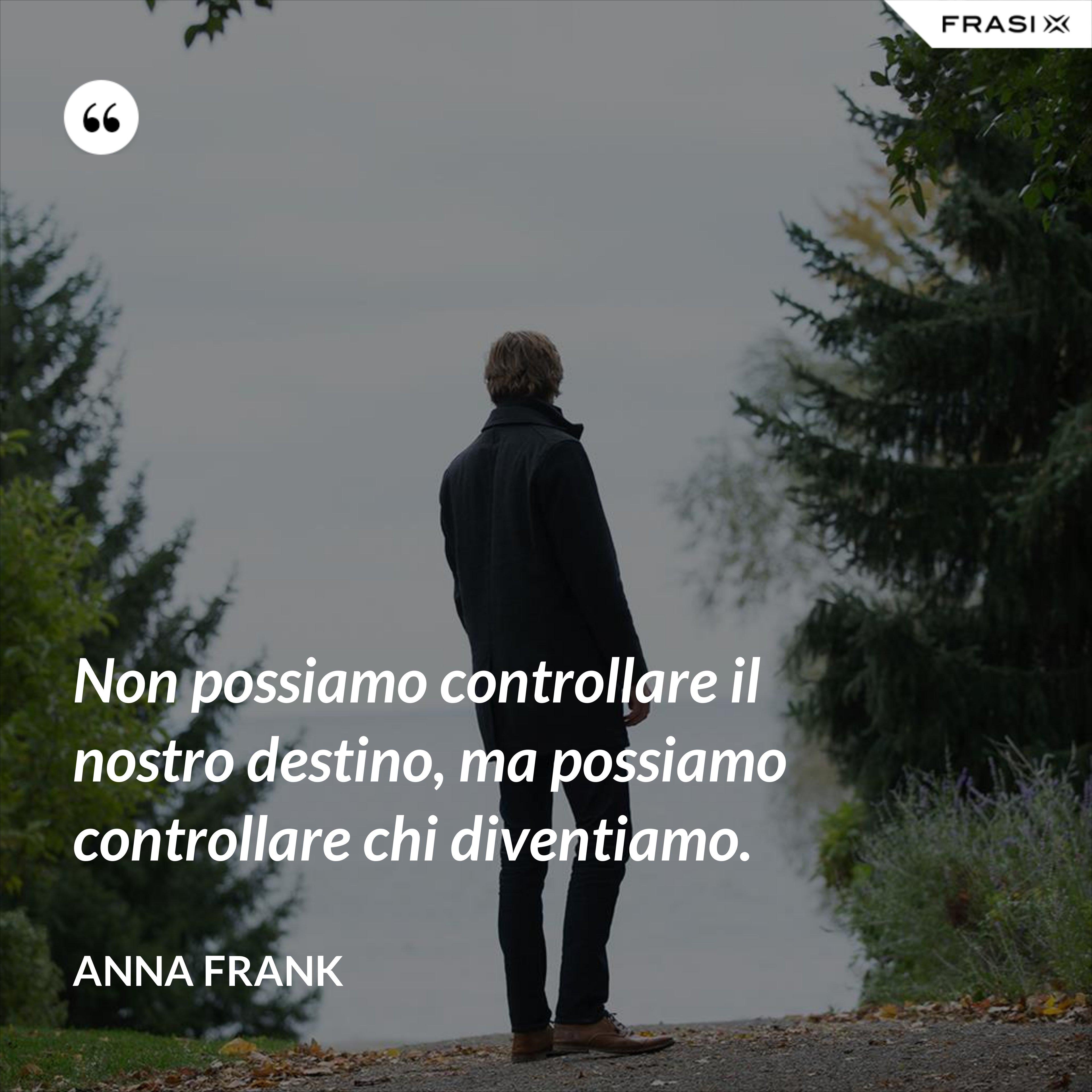 Non possiamo controllare il nostro destino, ma possiamo controllare chi diventiamo. - Anna Frank
