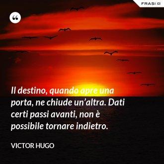 Il destino, quando apre una porta, ne chiude un'altra. Dati certi passi avanti, non è possibile tornare indietro. - Victor Hugo