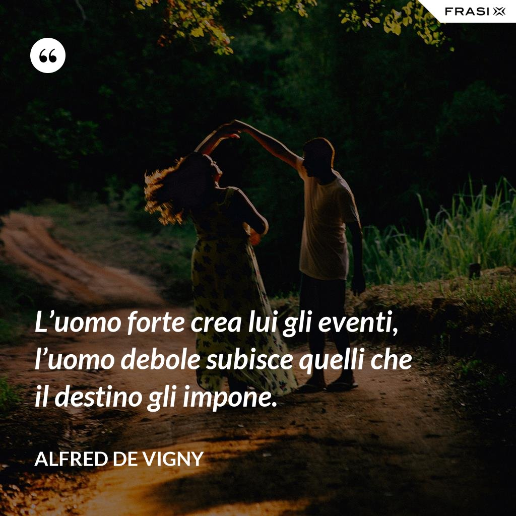 L'uomo forte crea lui gli eventi, l'uomo debole subisce quelli che il destino gli impone. - Alfred de Vigny