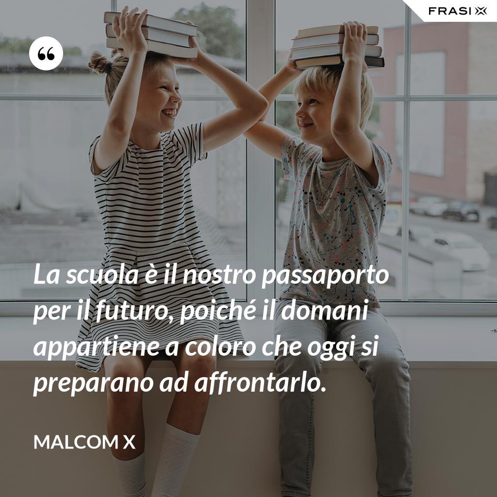La scuola è il nostro passaporto per il futuro, poiché il domani appartiene a coloro che oggi si preparano ad affrontarlo. - Malcom X