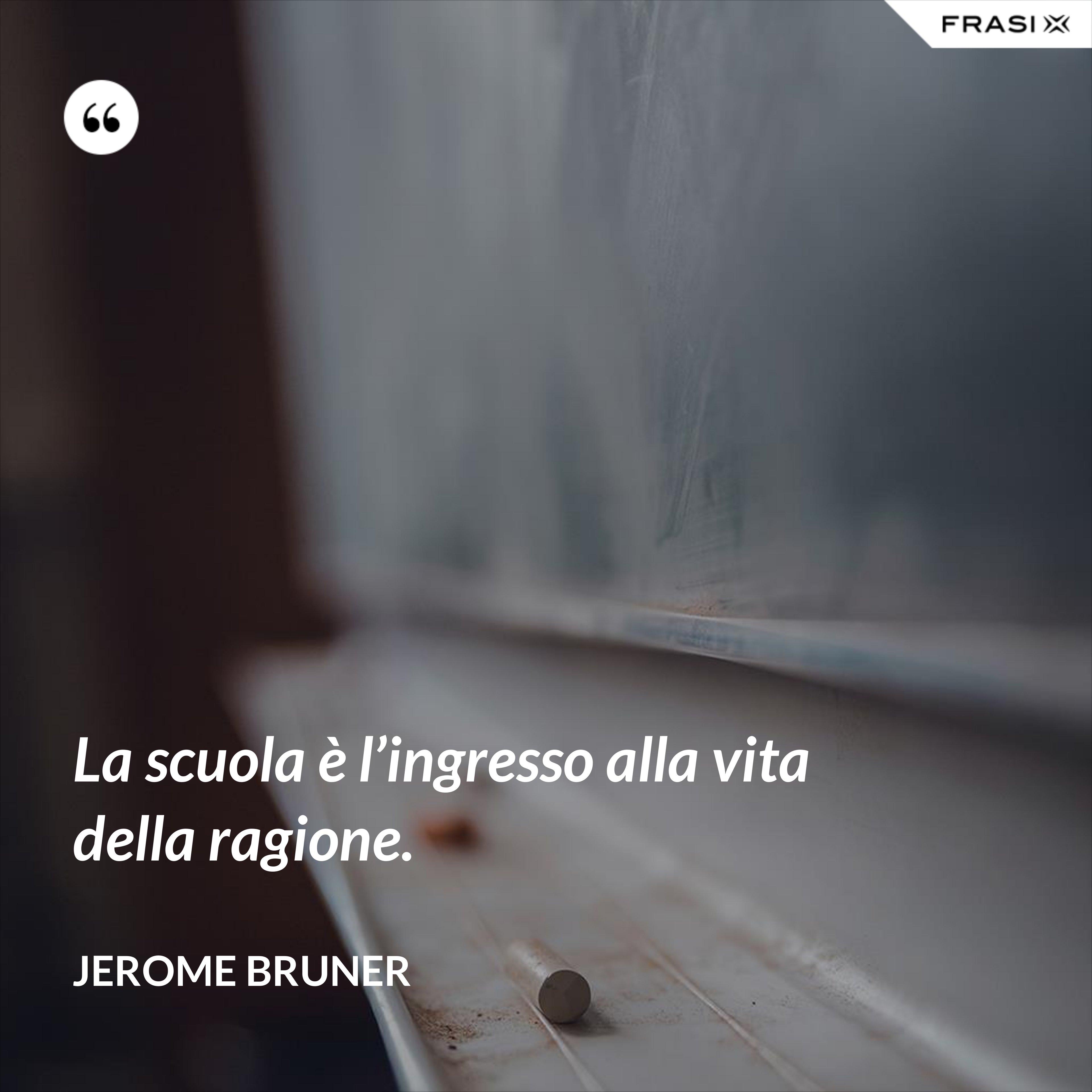 La scuola è l'ingresso alla vita della ragione. - Jerome Bruner
