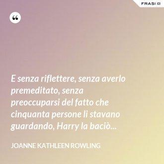 E senza riflettere, senza averlo premeditato, senza preoccuparsi del fatto che cinquanta persone li stavano guardando, Harry la baciò...