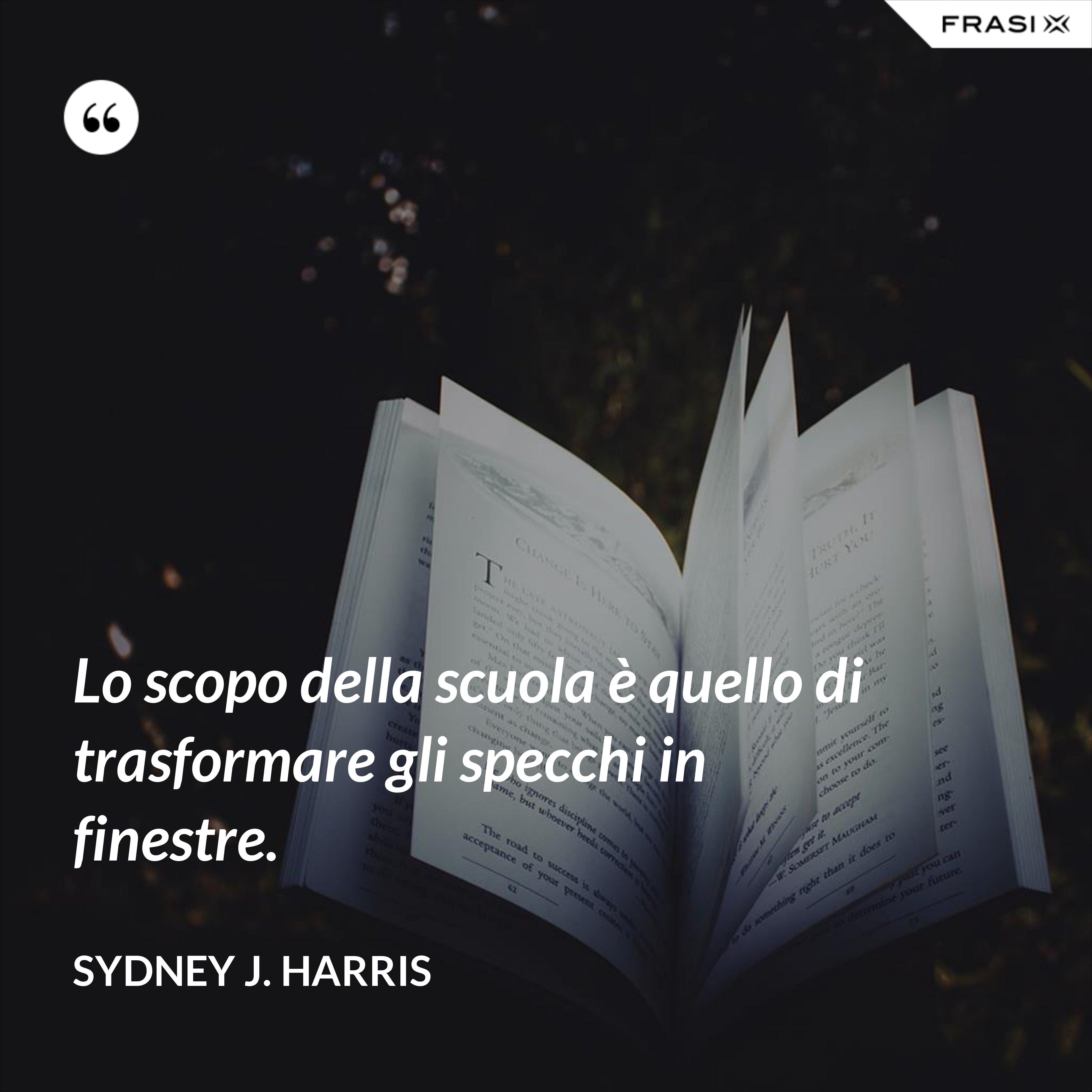 Lo scopo della scuola è quello di trasformare gli specchi in finestre. - Sydney J. Harris