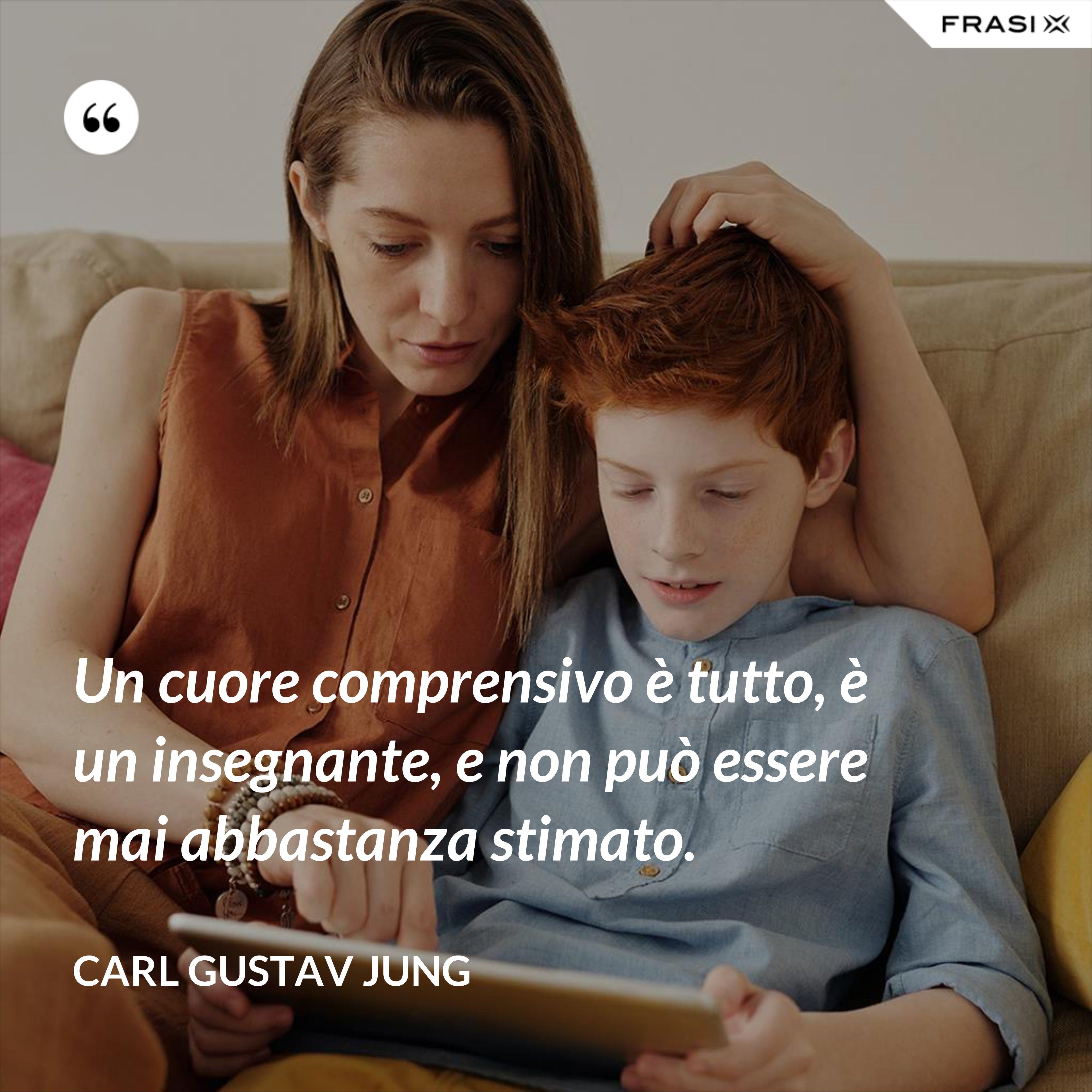 Un cuore comprensivo è tutto, è un insegnante, e non può essere mai abbastanza stimato. - Carl Gustav Jung