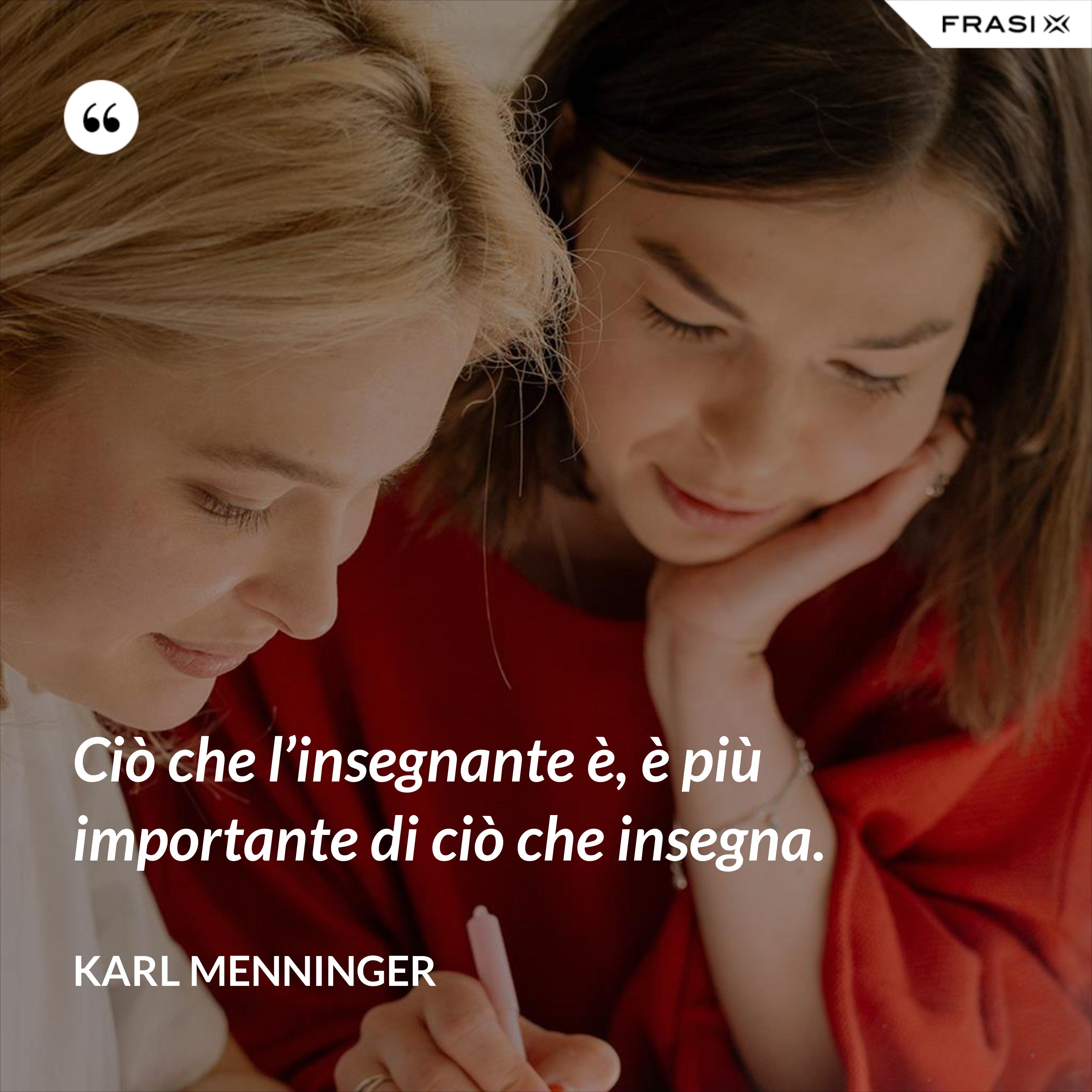 Ciò che l'insegnante è, è più importante di ciò che insegna. - Karl Menninger