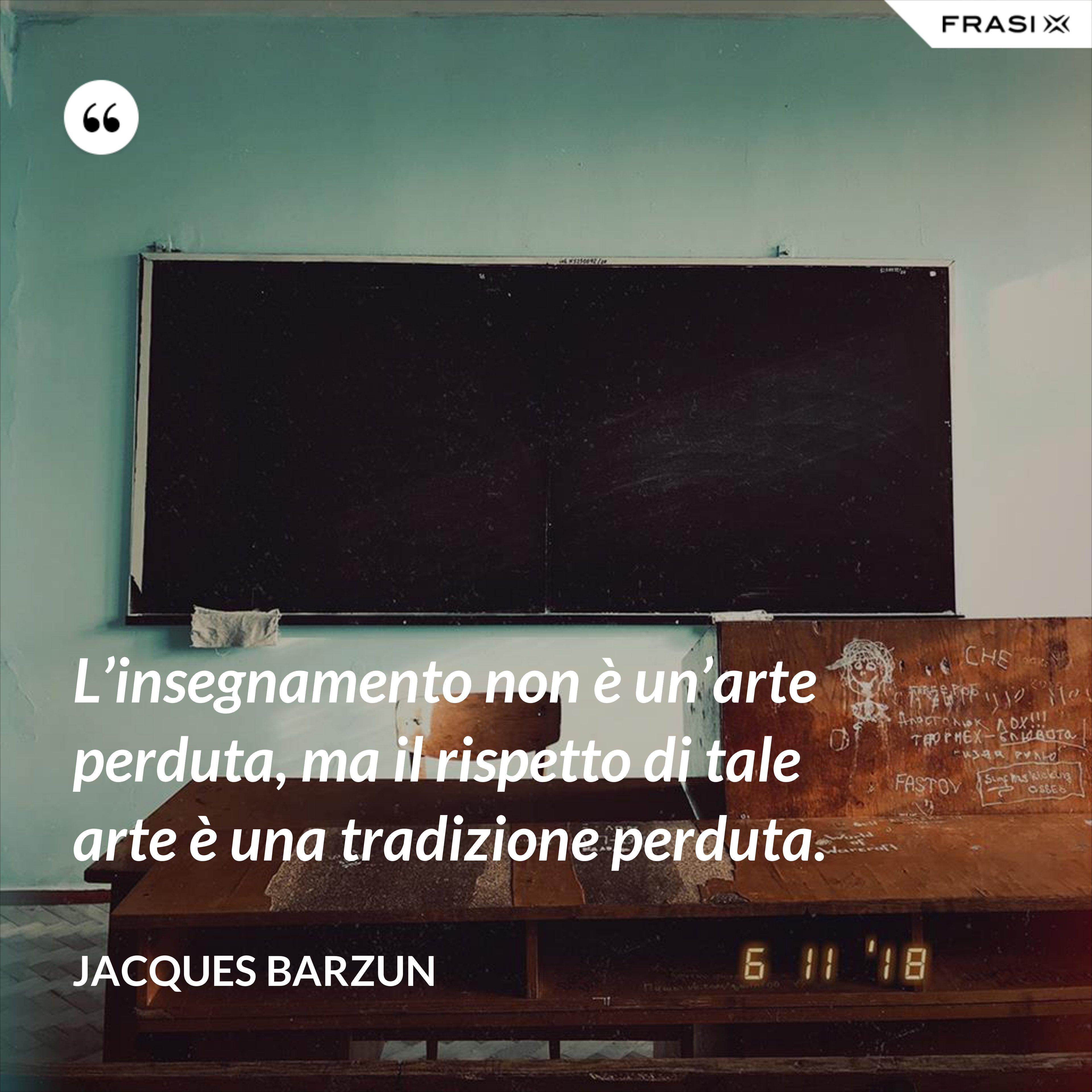 L'insegnamento non è un'arte perduta, ma il rispetto di tale arte è una tradizione perduta. - Jacques Barzun