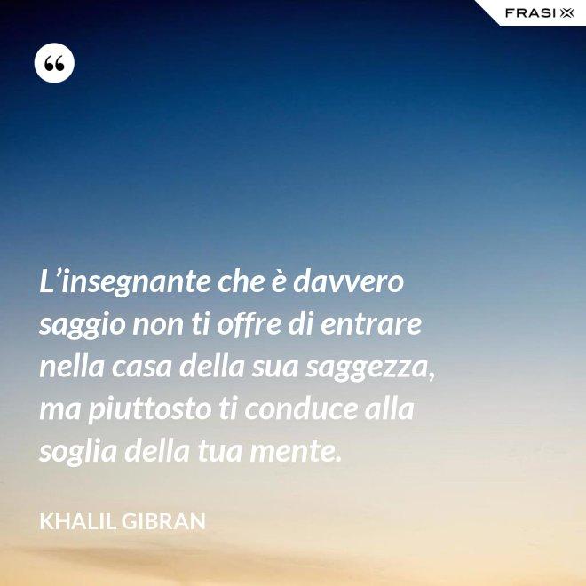 L'insegnante che è davvero saggio non ti offre di entrare nella casa della sua saggezza, ma piuttosto ti conduce alla soglia della tua mente. - Khalil Gibran