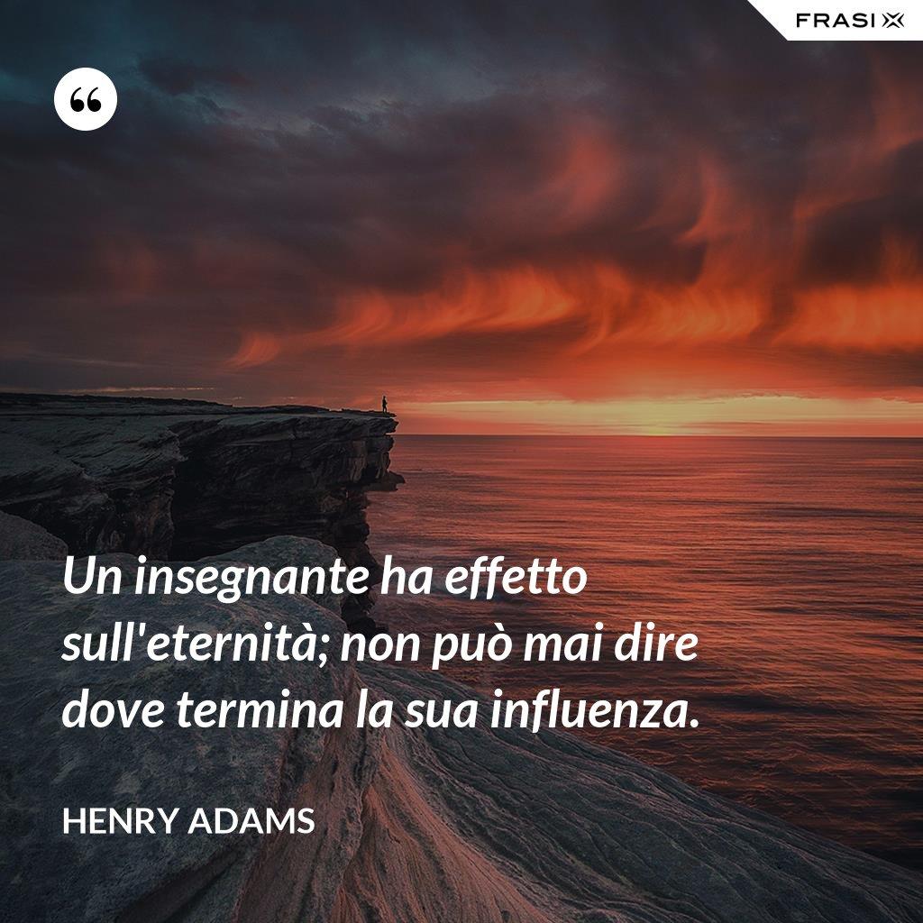 Un insegnante ha effetto sull'eternità; non può mai dire dove termina la sua influenza. - Henry Adams