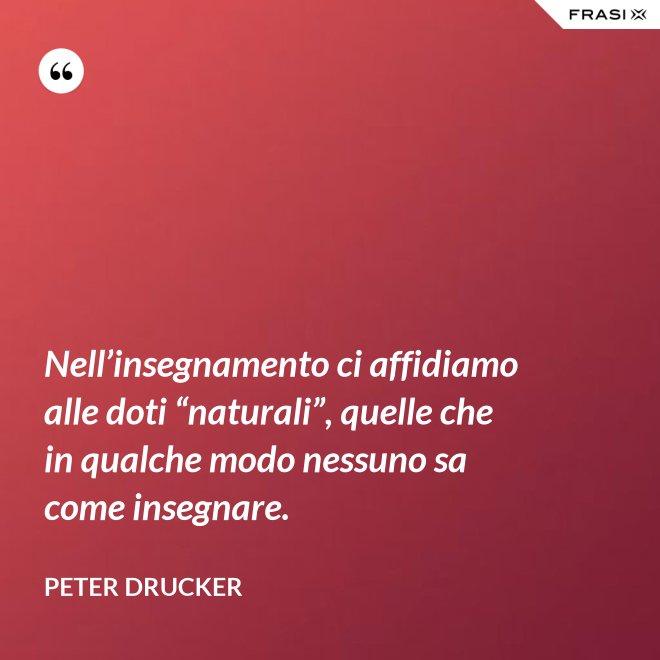 """Nell'insegnamento ci affidiamo alle doti """"naturali"""", quelle che in qualche modo nessuno sa come insegnare. - Peter Drucker"""