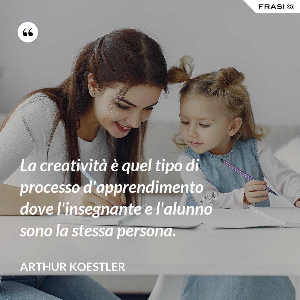 La creatività è quel tipo di processo d'apprendimento dove l'insegnante e l'alunno sono la stessa persona. - Arthur Koestler