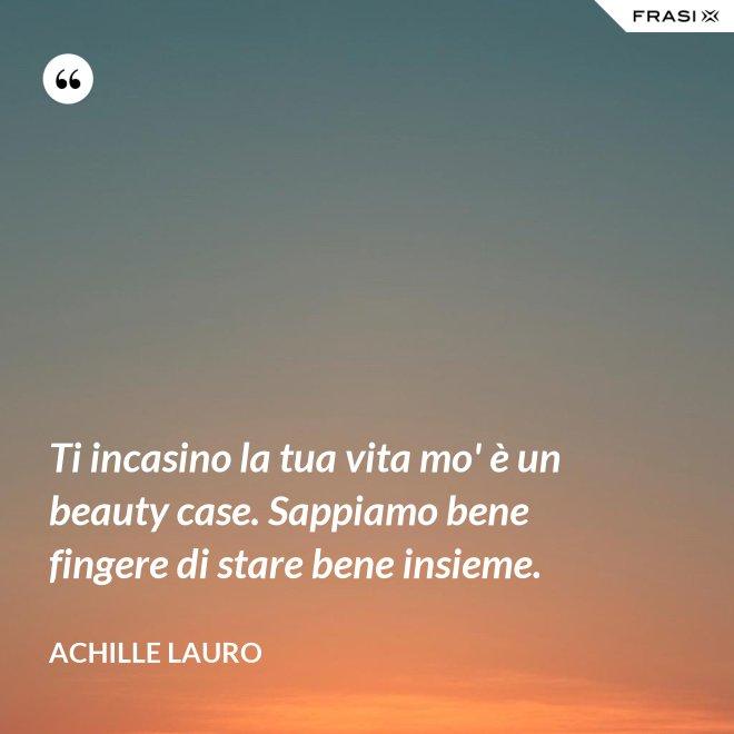 Ti incasino la tua vita mo' è un beauty case. Sappiamo bene fingere di stare bene insieme. - Achille Lauro