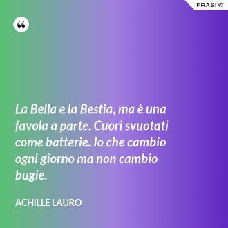 La Bella e la Bestia, ma è una favola a parte. Cuori svuotati come batterie. Io che cambio ogni giorno ma non cambio bugie.