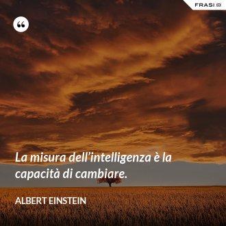 La misura dell'intelligenza è la capacità di cambiare.