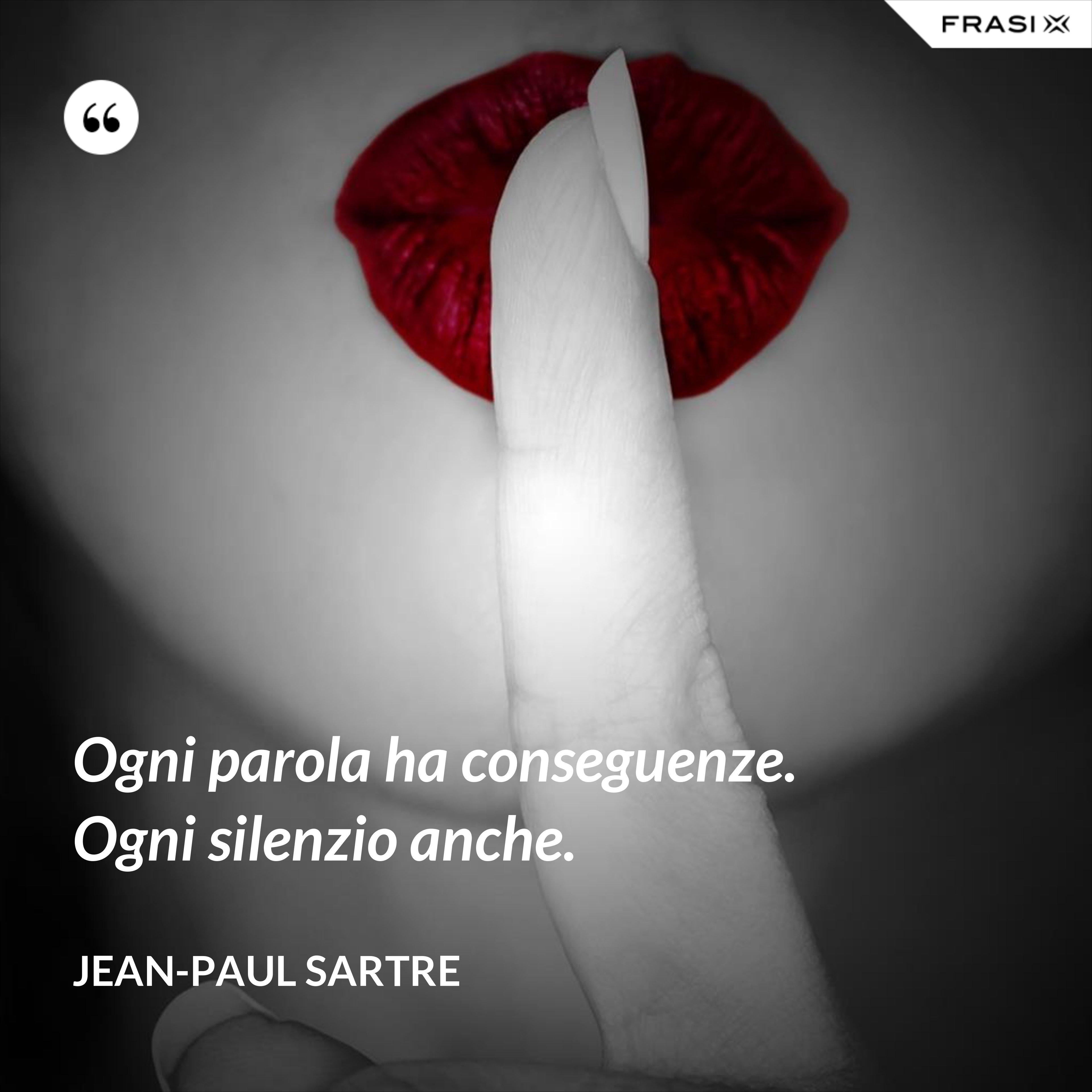Ogni parola ha conseguenze. Ogni silenzio anche. - Jean-Paul Sartre