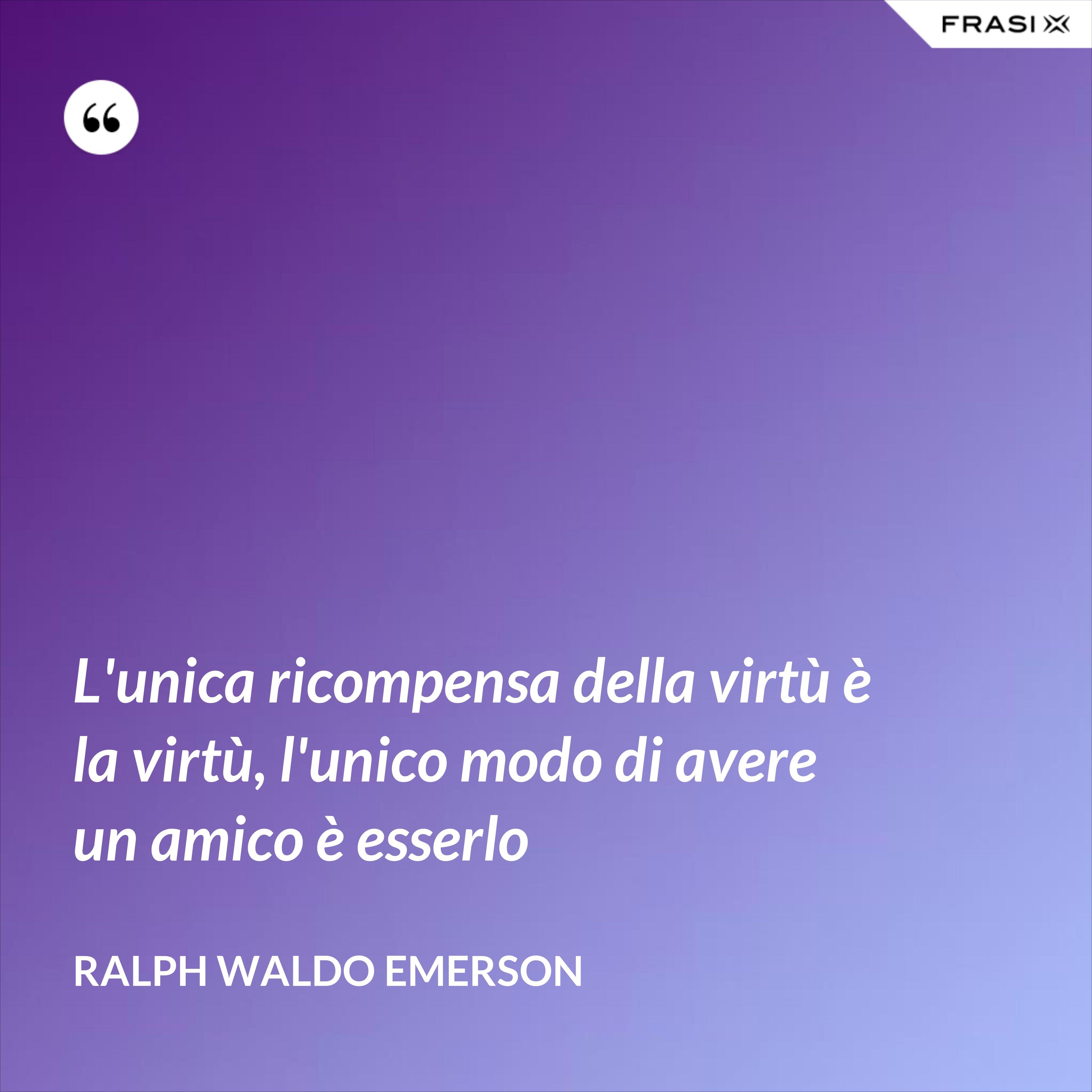 L'unica ricompensa della virtù è la virtù, l'unico modo di avere un amico è esserlo - Ralph Waldo Emerson