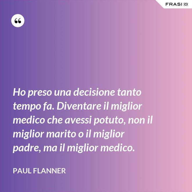 Ho preso una decisione tanto tempo fa. Diventare il miglior medico che avessi potuto, non il miglior marito o il miglior padre, ma il miglior medico. - Paul Flanner