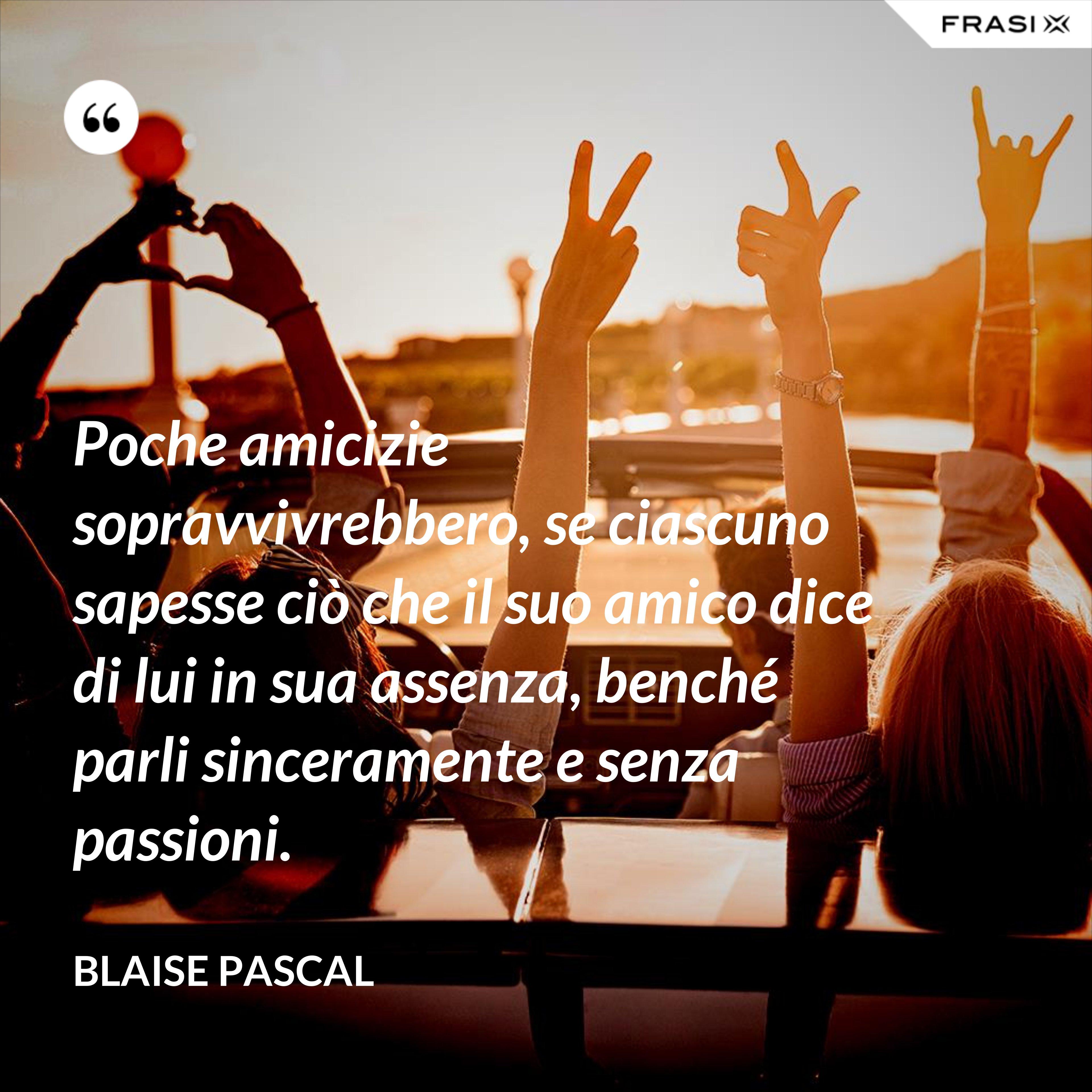 Poche amicizie sopravvivrebbero, se ciascuno sapesse ciò che il suo amico dice di lui in sua assenza, benché parli sinceramente e senza passioni. - Blaise Pascal