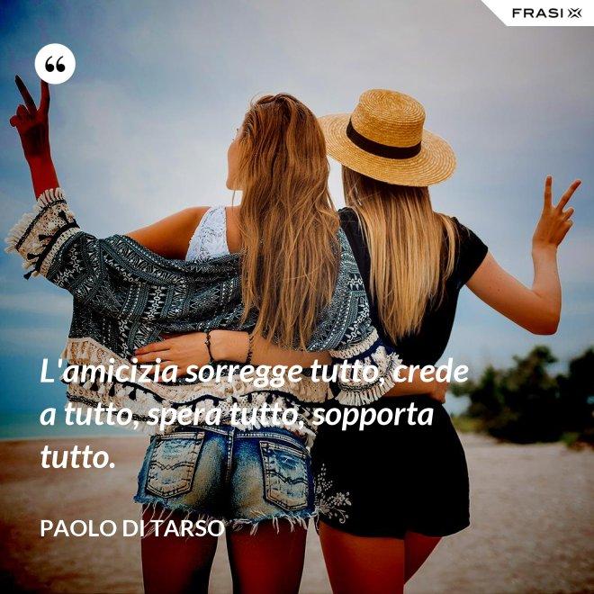 L'amicizia sorregge tutto, crede a tutto, spera tutto, sopporta tutto. - Paolo di Tarso