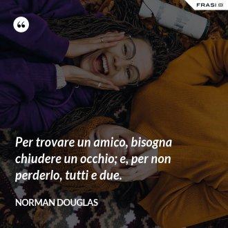 Per trovare un amico, bisogna chiudere un occhio; e, per non perderlo, tutti e due. - Norman Douglas