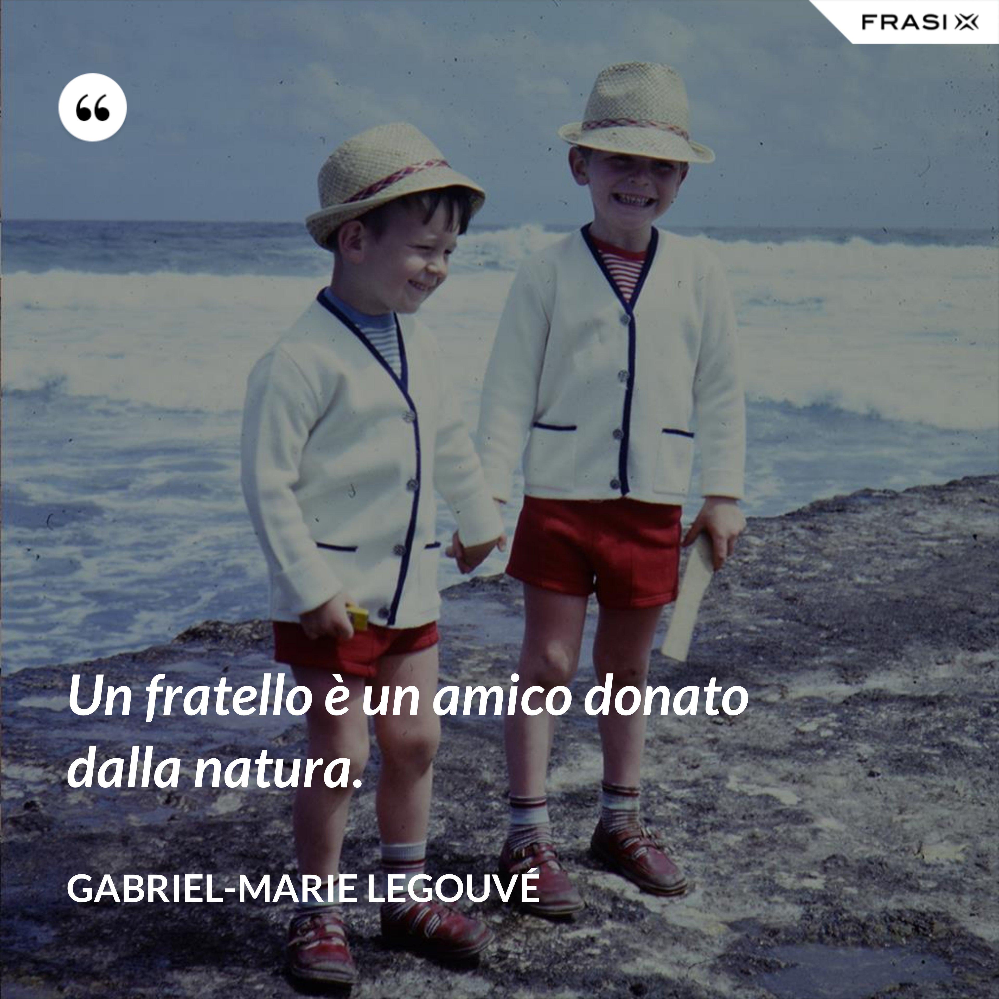 Un fratello è un amico donato dalla natura. - Gabriel-Marie Legouvé