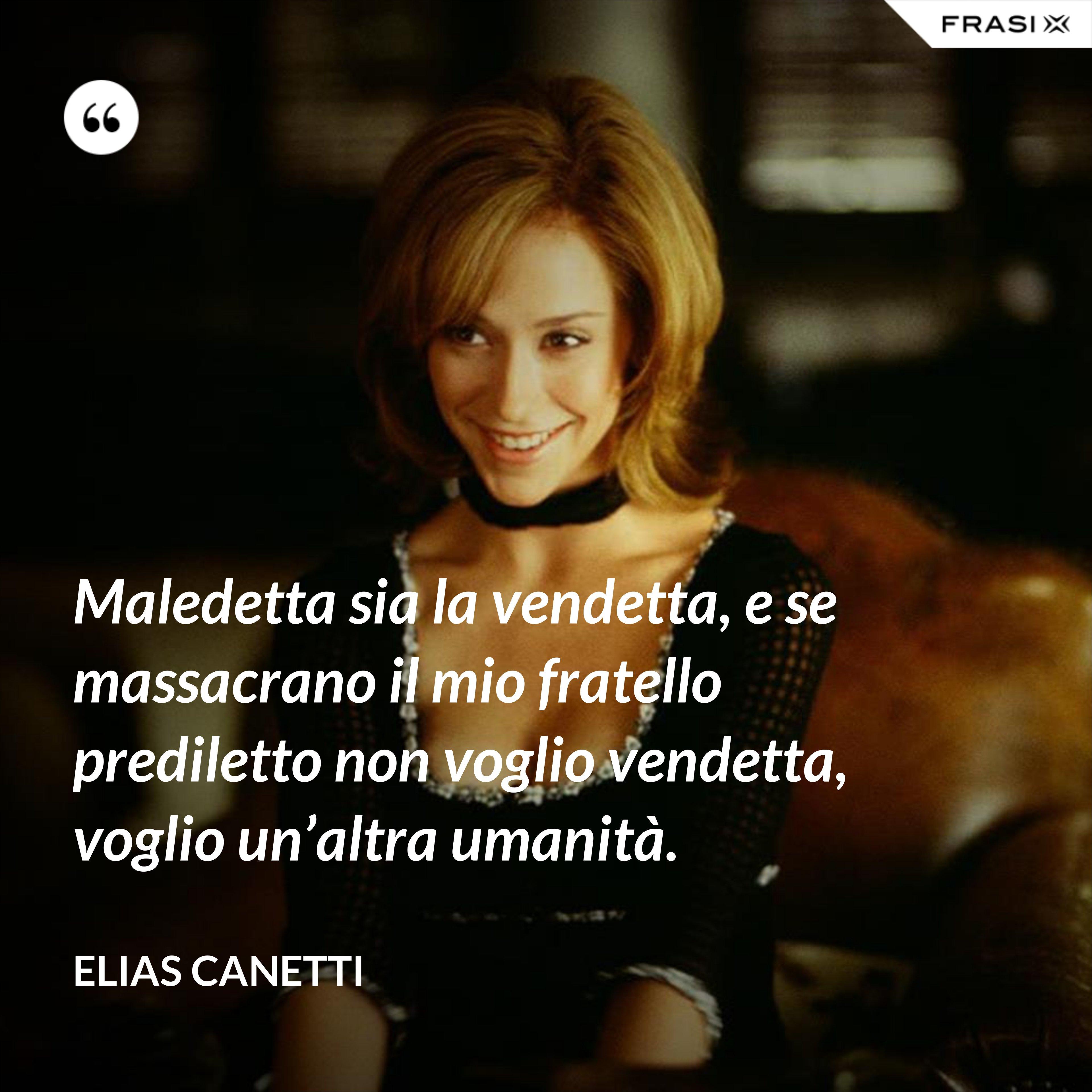 Maledetta sia la vendetta, e se massacrano il mio fratello prediletto non voglio vendetta, voglio un'altra umanità. - Elias Canetti
