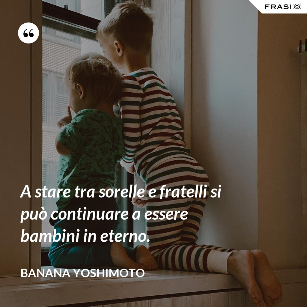 A stare tra sorelle e fratelli si può continuare a essere bambini in eterno. - Banana Yoshimoto