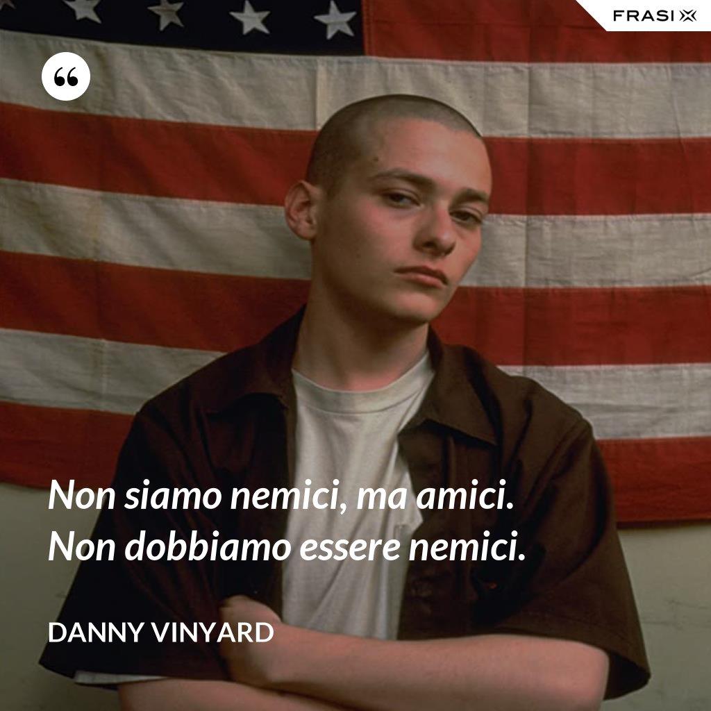 Non siamo nemici, ma amici. Non dobbiamo essere nemici. - Danny Vinyard