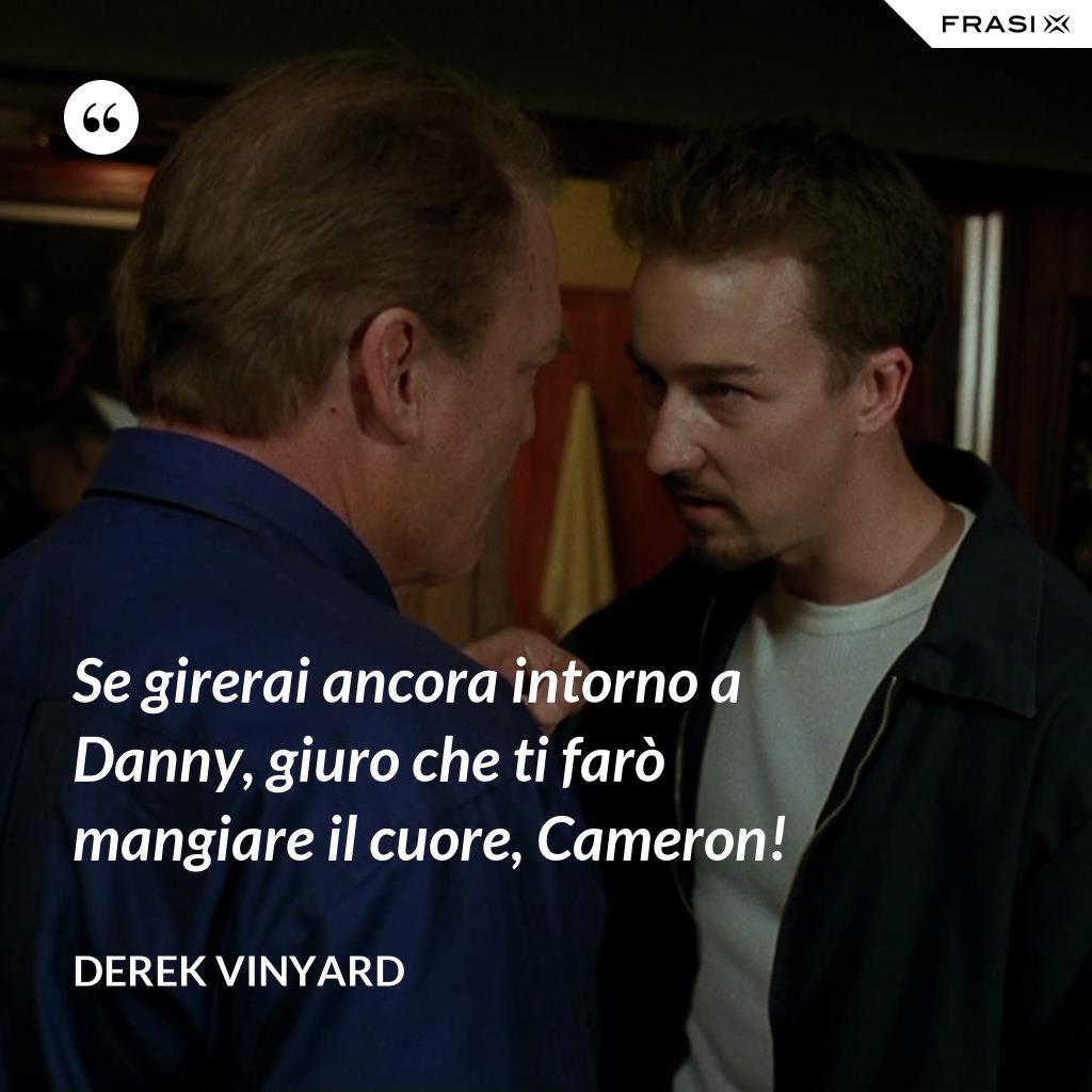 Se girerai ancora intorno a Danny, giuro che ti farò mangiare il cuore, Cameron! - Derek Vinyard