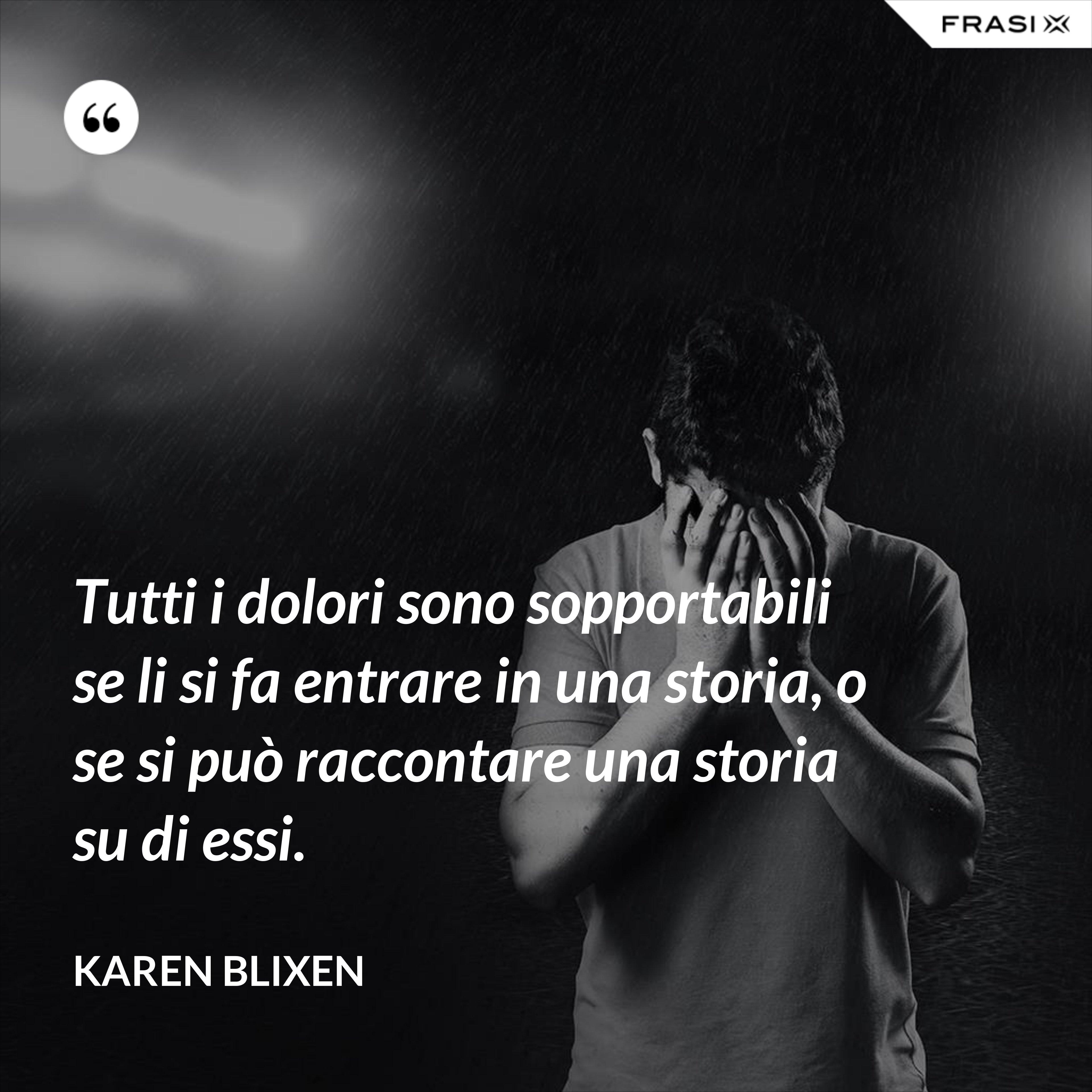 Tutti i dolori sono sopportabili se li si fa entrare in una storia, o se si può raccontare una storia su di essi. - Karen Blixen