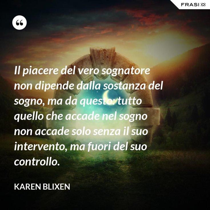 Il piacere del vero sognatore non dipende dalla sostanza del sogno, ma da questo: tutto quello che accade nel sogno non accade solo senza il suo intervento, ma fuori del suo controllo.