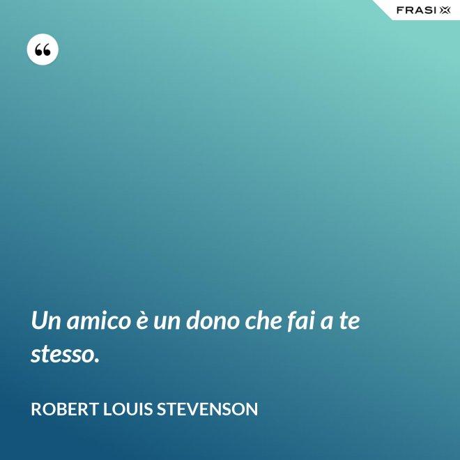 Un amico è un dono che fai a te stesso. - Robert Louis Stevenson